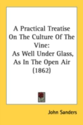 Practical Treatise on the Culture of the Vine : As Well under Glass, As in the Open Air (1862) N/A 9780548681916 Front Cover