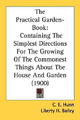 Practical Garden-Book : Containing the Simplest Directions for the Growing of the Commonest Things about the House and Garden (1900) N/A 9780548585917 Front Cover