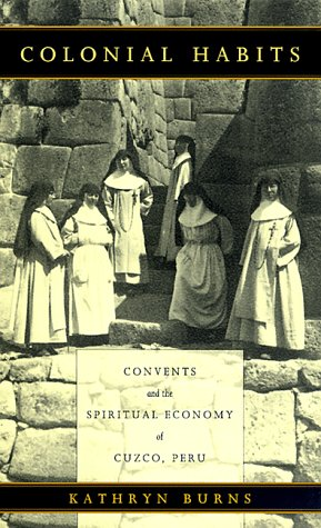 Colonial Habits Convents and the Spiritual Economy of Cuzco, Peru  1999 edition cover