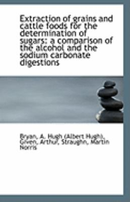 Extraction of Grains and Cattle Foods for the Determination of Sugars A comparison of the alcohol A N/A 9781113267917 Front Cover