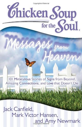 Chicken Soup for the Soul: Messages from Heaven 101 Miraculous Stories of Signs from Beyond, Amazing Connections, and Love That Doesn't Die  2012 9781935096917 Front Cover