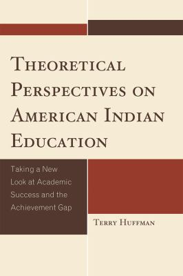 Theoretical Perspectives on American Indian Education Taking a New Look at Academic Success and the Achievement Gap  2010 9780759119918 Front Cover