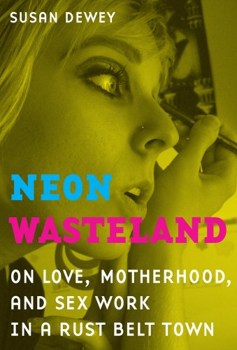 Neon Wasteland On Love, Motherhood, and Sex Work in a Rust Belt Town  2011 edition cover