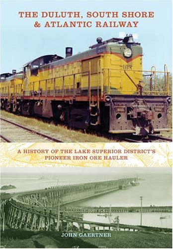 Duluth, South Shore and Atlantic Railway A History of the Lake Superior District's Pioneer Iron Ore Hauler  2008 9780253351920 Front Cover
