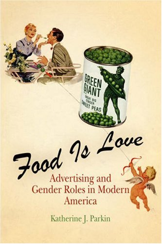 Food Is Love Advertising and Gender Roles in Modern America  2006 edition cover