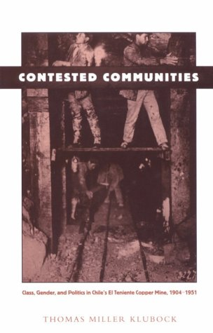 Contested Communities Class, Gender, and Politics in Chile's el Teniente Copper Mine, 1904-1951  1998 edition cover