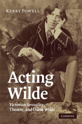 Acting Wilde Victorian Sexuality, Theatre, and Oscar Wilde  2009 9780521516921 Front Cover
