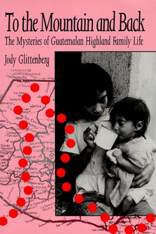To the Mountain and Back The Mysteries of Guatemalan Highland Family Life N/A edition cover