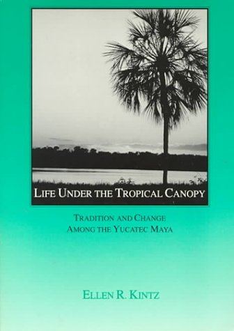 Life under the Tropical Canopy : Tradition and Change among the Yucatec Maya  1990 edition cover