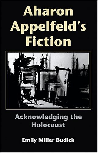 Aharon Appelfeld's Fiction Acknowledging the Holocaust  2004 9780253344922 Front Cover