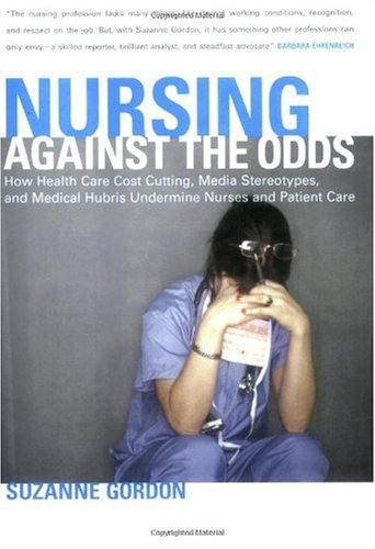Nursing Against the Odds How Health Care Cost Cutting, Media Stereotypes, and Medical Hubris Undermine Nurses and Patient Care  2006 edition cover