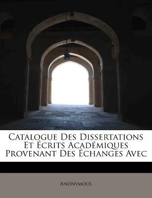Catalogue des Dissertations et �crits Acad�miques Provenant des �changes Avec N/A 9781113967923 Front Cover