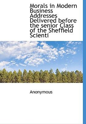 Morals in Modern Business Addresses Delivered Before the Senior Class of the Sheffield Scienti N/A 9781115343923 Front Cover