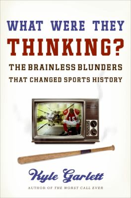 What Were They Thinking? The Brainless Blunders That Changed Sports History  2009 9780061699924 Front Cover