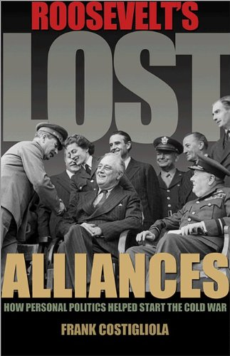Roosevelt's Lost Alliances How Personal Politics Helped Start the Cold War  2013 edition cover