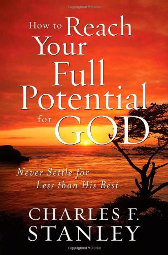 How to Reach Your Full Potential for God Never Settle for Less Than His Best  2009 9781400200924 Front Cover
