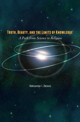 Truth, Beauty, and the Limits of Knowledge - A Path from Science to Religion   2012 edition cover
