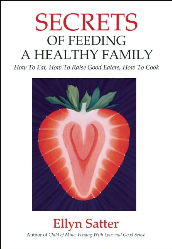 Secrets of Feeding a Healthy Family How to Eat, How to Raise Good Eaters, How to Cook 2nd 2008 edition cover