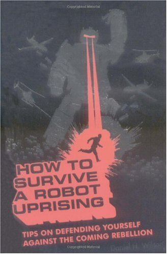 How to Survive a Robot Uprising Tips on Defending Yourself Against the Coming Rebellion  2005 edition cover