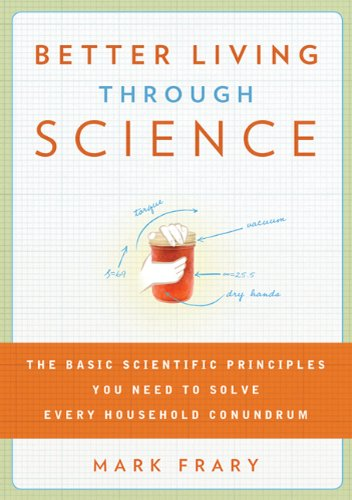 Better Living Through Science The Basic Scientific Principles You Need to Solve Every Household Conundrum  2010 edition cover
