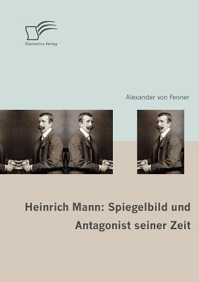 Heinrich Mann Spiegelbild und Antagonist Seiner Zeit  2008 9783836652926 Front Cover