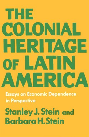 Colonial Heritage of Latin America Essays on Economic Dependence in Perspective 7th 9780195012927 Front Cover