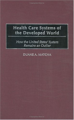 Health Care Systems of the Developed World How the United States' System Remains an Outlier  2003 9780275979928 Front Cover