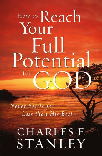 How to Reach Your Full Potential for God Never Settle for Less Than His Best  2011 9781400202928 Front Cover