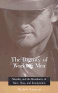 Dignity of Working Men Morality and the Boundaries of Race, Class, and Immigration  2000 edition cover