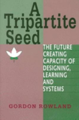 Tripartite Seed The Future Creating Capacity of Designing, Learning and Systems  1998 9781572731929 Front Cover