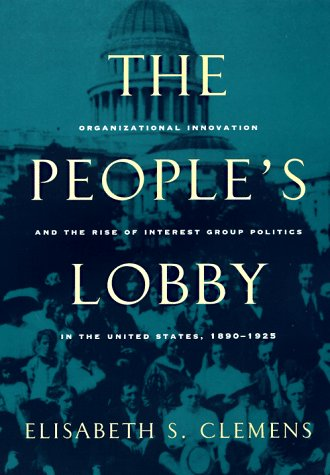 People's Lobby Organizational Innovation and the Rise of Interest Group Politics in the United States, 1890-1925  1997 9780226109930 Front Cover
