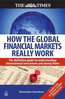 How the Global Financial Markets Really Work The Definitive Guide to Understanding the Dynamics of the International Money Markets  2009 9780749453930 Front Cover