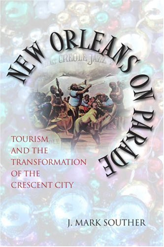 New Orleans on Parade Tourism and the Transformation of the Crescent City  2006 9780807131930 Front Cover