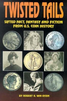 Twisted Tails : Sifted Fact, Fantasy and Fiction from U. S. Coin History N/A 9780873413930 Front Cover