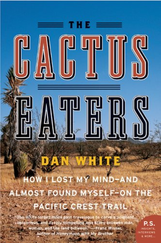 Cactus Eaters How I Lost My Mind - And Almost Found Myself - On the Pacific Crest Trail  2008 9780061376931 Front Cover