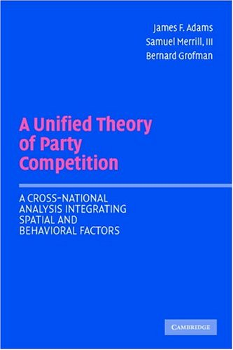 Unified Theory of Party Competition A Cross-National Analysis Integrating Spatial and Behavioral Factors  2005 9780521544931 Front Cover