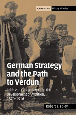 German Strategy and the Path to Verdun Erich Von Falkenhayn and the Development of Attrition, 1870-1916  2004 9780521841931 Front Cover