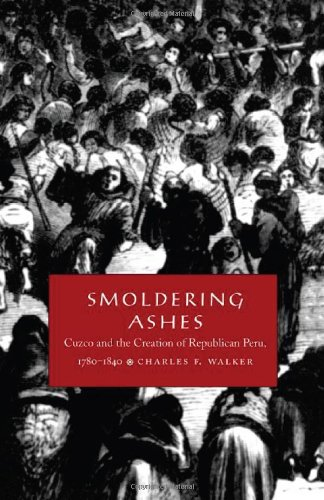 Smoldering Ashes Cuzco and the Creation of Republican Peru, 1780-1840  1999 edition cover