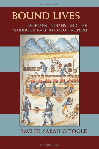Bound Lives Africans, Indians, and the Making of Race in Colonial Peru  2012 edition cover