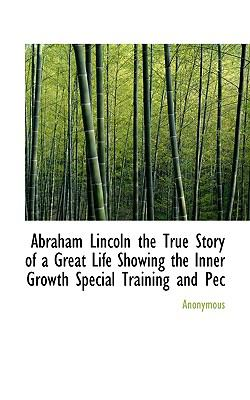 Abraham Lincoln the True Story of a Great Life Showing the Inner Growth Special Training and Pec  N/A 9781116681932 Front Cover