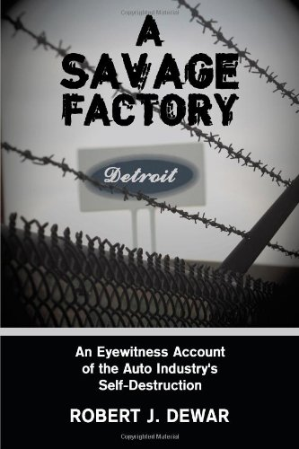 Savage Factory : An Eyewitness Account of the Auto Industry's Self-Destruction  2009 9781438952932 Front Cover