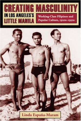 Creating Masculinity in Los Angeles's Little Manila Working-Class Filipinos and Popular Culture, 1920s-1950s  2006 edition cover