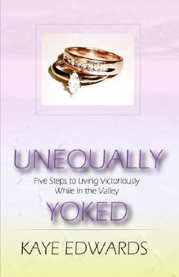 Unequally Yoked : Five Steps to Living Victoriously While in the Valley  2005 9780974492933 Front Cover