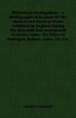 Bibliotheca Madrigaliana - A Bibliographical Account of the Musical and Poetical Works Published in England During the Sixte  N/A 9781406754933 Front Cover