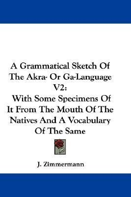 Grammatical Sketch of the Akra- or Ga-Language V2 : With Some Specimens of It from the Mouth of the Natives and A Vocabulary of the Same N/A 9780548344934 Front Cover