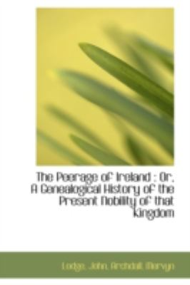 Peerage of Ireland Or, A Genealogical History of the Present Nobility of that Kingdom N/A 9781113211934 Front Cover