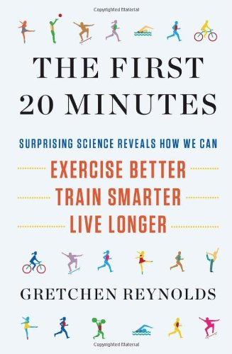 First 20 Minutes Surprising Science Reveals How We Can - Exercise Better, Train Smarter, Live Longer  2012 edition cover