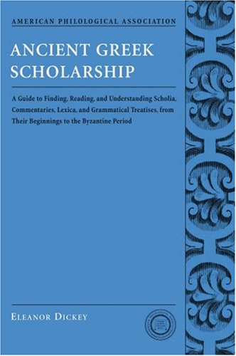 Ancient Greek Scholarship A Guide to Finding, Reading, and Understanding Scholia, Commentaries, Lexica, and Grammatical Treatises from Their Beginnings to the Byzantine Period  2006 edition cover