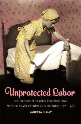Unprotected Labor Household Workers, Politics, and Middle-Class Reform in New York, 1870-1940  2011 edition cover