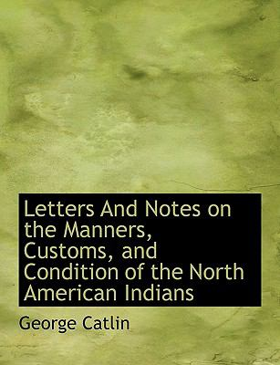 Letters and Notes on the Manners, Customs, and Condition of the North American Indians  N/A 9781113793935 Front Cover
